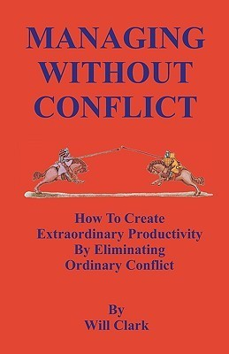 Managing Without Conflict: How to Create Extraordinary Productivity Eliminating Ordinary Conflict by Will Clark
