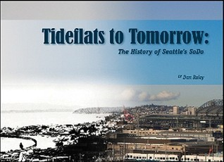 Tideflats to Tomorrow: The History of Seattles SoDo Dan Raley