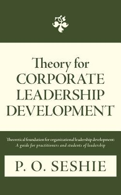 Theory for Corporate Leadership Development: Theoretical Foundation for Organizational Leadership Development: A Guide for Practitioners and Students P. O. Seshie