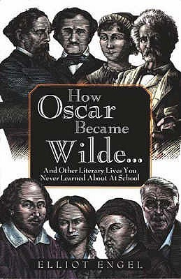 How Oscar Became Wilde - And Other Literary Lives You Never Learned about in School  by  Elliot Engel