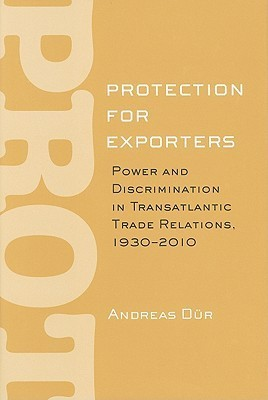 Protection for Exporters: Power and Discrimination in Transatlantic Trade Relations, 1930-2010 Andreas Dur