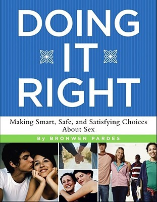 Doing It Right: Making Smart, Safe, and Satisfying Choices About Sex Bronwen Pardes