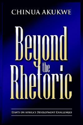 Beyond the Rhetoric: Essays in Africas Development Challenges Chinua Akukwe