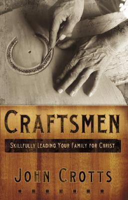 Craftsmen: Skillfully Leading Your Family for Christ  by  John Crotts