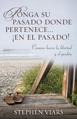 Ponga su Pasado Donde Pertenece en el Pasado!: Camine Hacia la Libertad y el Perdon  by  Stephen Viars