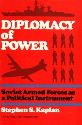 Diplomacy of Power: Soviet Armed Forces as a Political Instrument  by  Stephen S. Kaplan