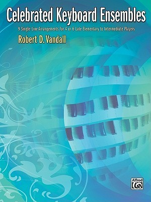 Celebrated Keyboard Ensembles: 9 Single-Line Arrangements for 4 or 6 Late Elementary to Intermediate Players  by  Robert Vandall