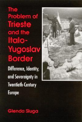 The Problem of Trieste and the Italo-Yugoslav Border: Difference, Identity, and Sovereignty in Twentieth-Century Europe Glenda Sluga