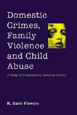 Domestic Crimes, Family Violence and Child Abuse: A Study of Contemporary American Society  by  Ronald B. Flowers