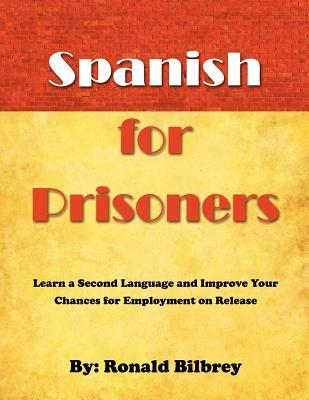Spanish for Prisoners: Learn a Second Language and Improve Your Chances for Employment on Release  by  Ronald Bilbrey
