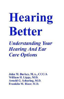 Hearing Better: Understanding Your Hearing And Ear Care Options William H. Lippy