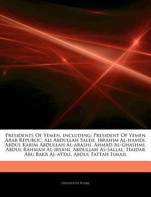 Articles on Presidents of Yemen, Including: President of Yemen Arab Republic, Ali Abdullah Saleh, Ibrahim Al-Hamdi, Abdul Karim Abdullah Al-Arashi, Ah  by  Hephaestus Books