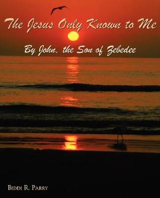 The Jesus Only Known to Me John, the Son of Zebedee by Biddi, R. Parry