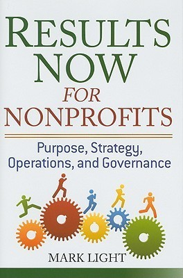 Results Now for Nonprofits: Purpose, Strategy, Operations, and Governance Mark Light