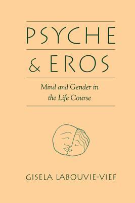 Psyche and Eros: Mind and Gender in the Life Course Gisela Labouvie-Vief