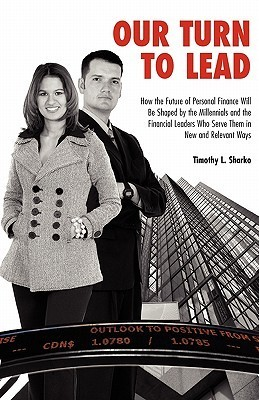 Our Turn to Lead: How the Future of Personal Finance Will Be Shaped the Millennials and the Financial Leaders Who Serve Them in New and Relevant Ways by Timothy L. Sharko