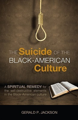The Suicide of the Black-American Culture: A Spiritual Remedy for the Self-Destructive Elements in the Black-American Culture  by  Gerald P. Jackson