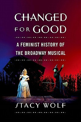 Changed for Good: A Feminist History of the Broadway Musical  by  Stacy Wolf