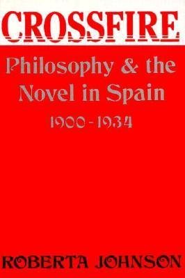 Crossfire: Philosophy And The Novel In Spain, 1900 1934 Roberta Johnson