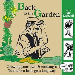 Back To The Garden With Mr Digwell: Growing Your Own And Cooking It To Make A Little Go A Long Way Paul Peacock