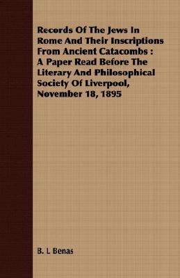 Records of the Jews in Rome and Their Inscriptions from Ancient Catacombs: A Paper Read Before the Literary and Philosophical Society of Liverpool, No  by  B.L. Benas