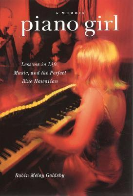 Piano Girl: Lessons in Life, Music, and the Perfect Blue Hawaiian  by  Robin Meloy Goldsby