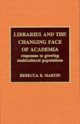 Libraries and the Changing Face of Academia: Responses to Growing Multicultural Populations  by  Rebecca R. Martin