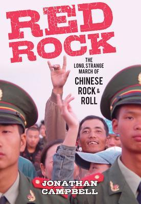 Red Rock: The Long, Strange March of Chinese Rock & Roll  by  Jonathan Campbell