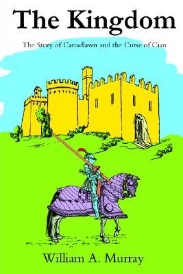 The Kingdom: The Story of Cariadlawn and the Curse of Cian  by  William A. Murray