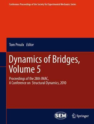 Dynamics of Bridges, Volume 5: Proceedings of the 28th IMAC, a Conference on Structural Dynamics, 2010 Tom Proulx