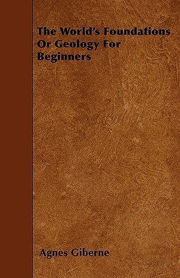 The Worlds Foundations or Geology for Beginners Agnes Giberne