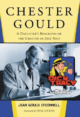 Chester Gould: A Daughters Biography of the Creator of Dick Tracy Jean Gould Oconnell