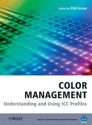 Color Management: Understanding and Using ICC Profiles  by  Phil Green