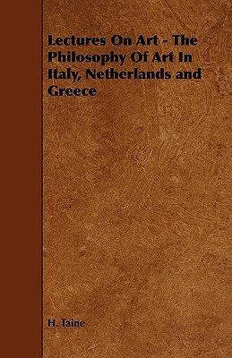 Lectures on Art - The Philosophy of Art in Italy, Netherlands and Greece  by  H. Taine