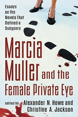Marcia Muller and the Female Private Eye: Essays on the Novels That Defined a Subgenre  by  Alexander N. Howe