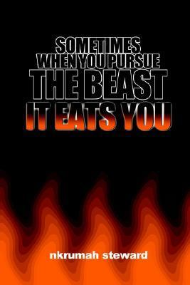 Sometimes When You Pursue the Beast, It Eats You:  by  Nkrumah Shabazz Steward