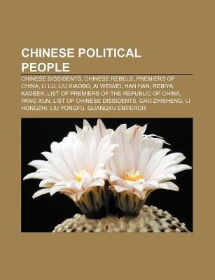 Chinese Political People: Chinese Dissidents, Chinese Rebels, Premiers of China, Li Lu, Liu Xiaobo, AI Weiwei, Han Han, Rebiya Kadeer Source Wikipedia