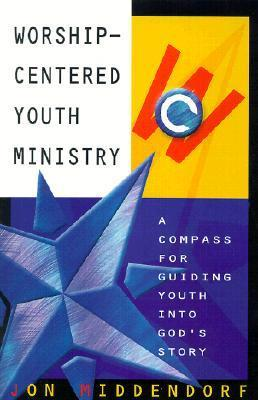 Worship-Centered Youth Ministry: A Compass for Guiding Youth Into Gods Story Jon Middendorf