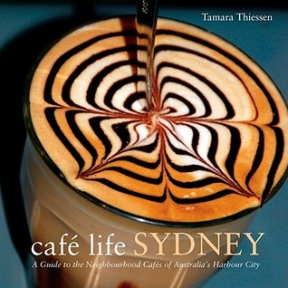 Cafe Life Sydney: A Guide to the Neighborhood Cafes of Australias Harbor City  by  Tamara Thiessen