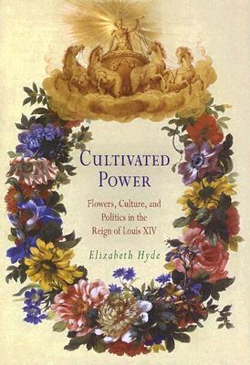Cultivated Power: Flowers, Culture, and Politics in the Reign of Louis XIV Elisabeth Hyde