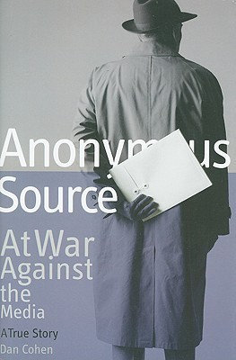 Anonymous Source: At War Against the Media: A True Story Dan  Cohen
