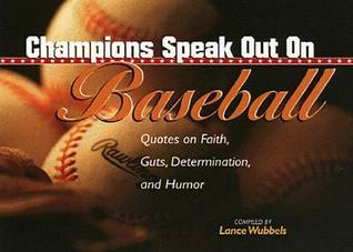 Champions Speak Out on Baseball: Quotes on Faith, Guts, Determination, and Humor  by  Lance Wubbels