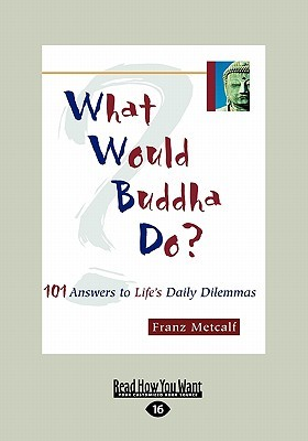 What Would Buddha Do?: 101 Answers to Lifes Daily Dilemmas (Large Print 16pt)  by  Franz Metcalf