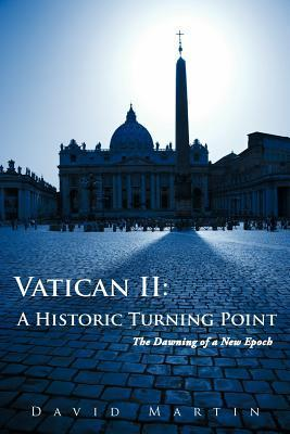 Vatican II: A Historic Turning Point the Dawning of a New Epoch  by  David Martin