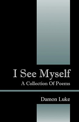 I See Myself: A Collection of Poems  by  Damon E Luke