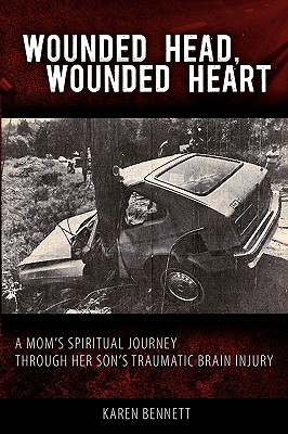 Wounded Head, Wounded Heart: A Moms Journey Through Her Sons Traumatic Brain Injury  by  Karen Bennett