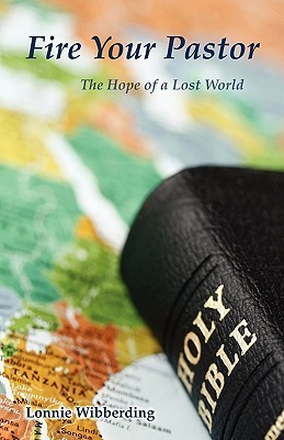Fire Your Pastor: The Hope of a Lost World  by  Lonnie L. Wibberding