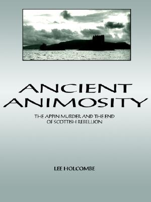 Ancient Animosity: The Appin Murder and the End of Scottish Rebellion  by  Lee Holcombe
