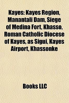 Kayes: Kayes Region, Manantali Dam, Siege of Medina Fort, Khasso, Roman Catholic Diocese of Kayes, as Sigui, Kayes Airport, Khassonk  by  Books LLC