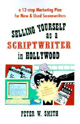 Selling Yourself as a Scriptwriter in Hollywood: A 12-Step Marketing Plan for New & Used Screenwriters Peter  Smith